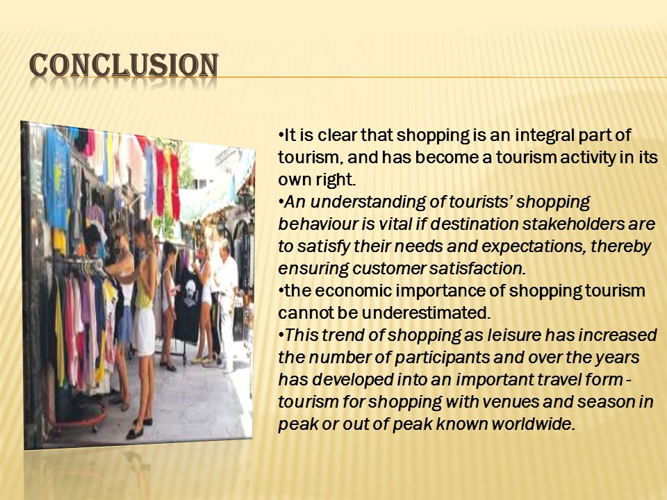 It is clear that shopping is an integral part of tourism, and has become a tourism activity in its own right.