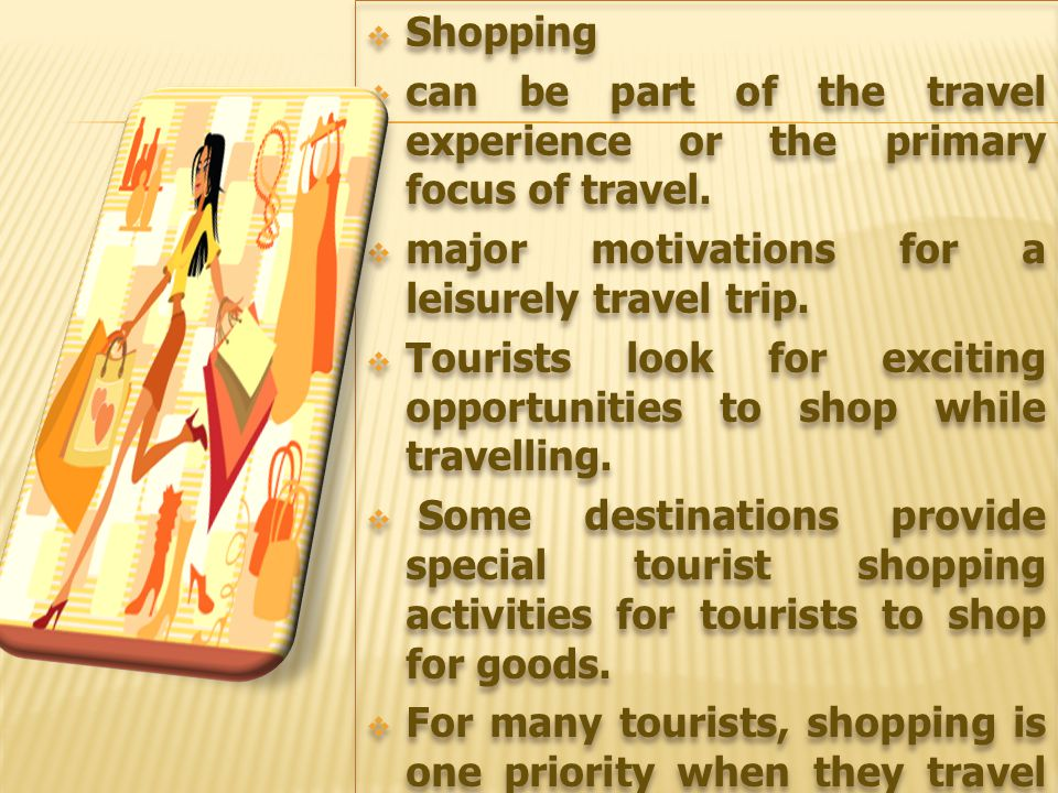  Shopping  can be part of the travel experience or the primary focus of travel.