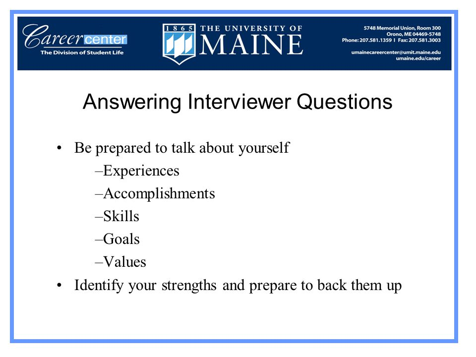 Answering Interviewer Questions Be prepared to talk about yourself –Experiences –Accomplishments –Skills –Goals –Values Identify your strengths and prepare to back them up
