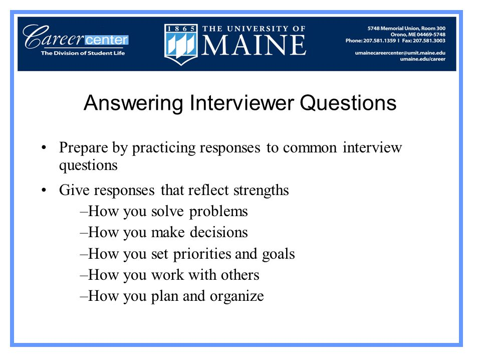 Answering Interviewer Questions Prepare by practicing responses to common interview questions Give responses that reflect strengths –How you solve problems –How you make decisions –How you set priorities and goals –How you work with others –How you plan and organize