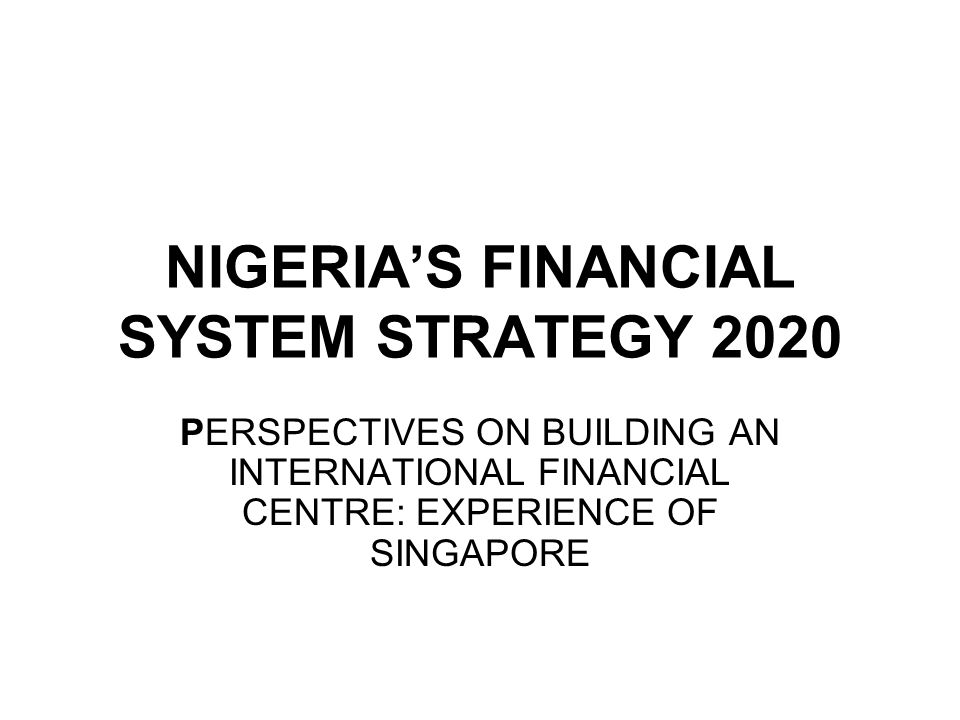 NIGERIA'S FINANCIAL SYSTEM STRATEGY 2020 PERSPECTIVES ON BUILDING AN INTERNATIONAL FINANCIAL CENTRE: EXPERIENCE OF SINGAPORE