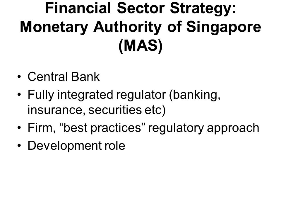 Financial Sector Strategy: Monetary Authority of Singapore (MAS) Central Bank Fully integrated regulator (banking, insurance, securities etc) Firm, best practices regulatory approach Development role