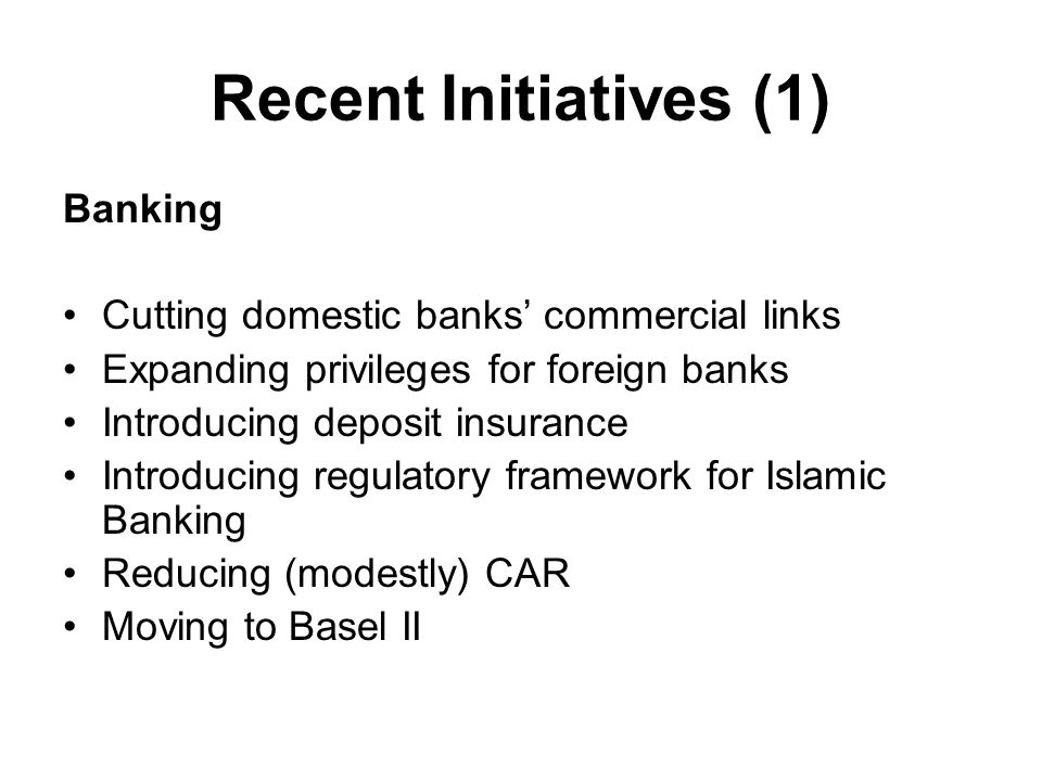 Recent Initiatives (1) Banking Cutting domestic banks' commercial links Expanding privileges for foreign banks Introducing deposit insurance Introducing regulatory framework for Islamic Banking Reducing (modestly) CAR Moving to Basel II