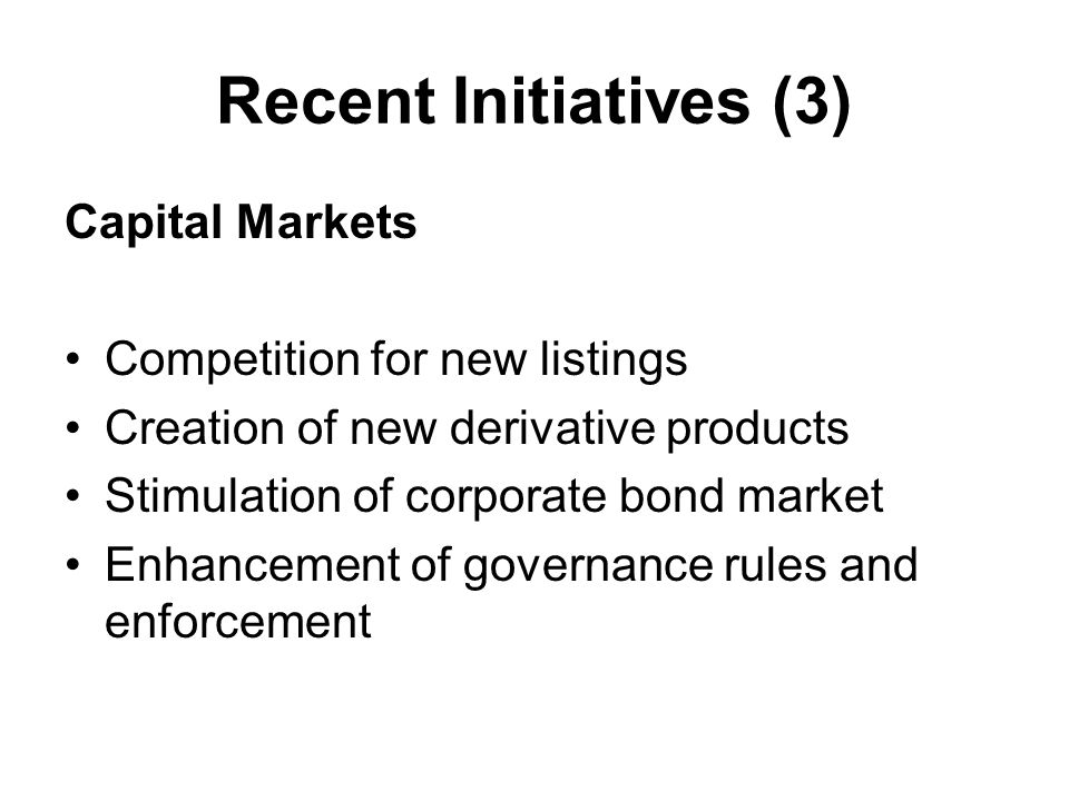 Recent Initiatives (3) Capital Markets Competition for new listings Creation of new derivative products Stimulation of corporate bond market Enhancement of governance rules and enforcement