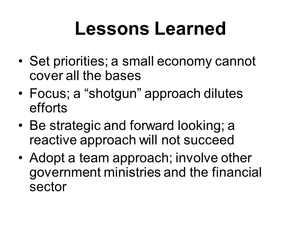Lessons Learned Set priorities; a small economy cannot cover all the bases Focus; a shotgun approach dilutes efforts Be strategic and forward looking; a reactive approach will not succeed Adopt a team approach; involve other government ministries and the financial sector