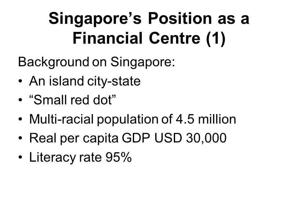 Singapore's Position as a Financial Centre (1) Background on Singapore: An island city-state Small red dot Multi-racial population of 4.5 million Real per capita GDP USD 30,000 Literacy rate 95%