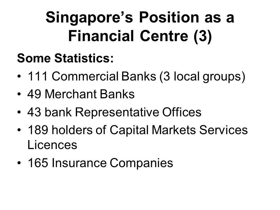Singapore's Position as a Financial Centre (3) Some Statistics: 111 Commercial Banks (3 local groups) 49 Merchant Banks 43 bank Representative Offices 189 holders of Capital Markets Services Licences 165 Insurance Companies