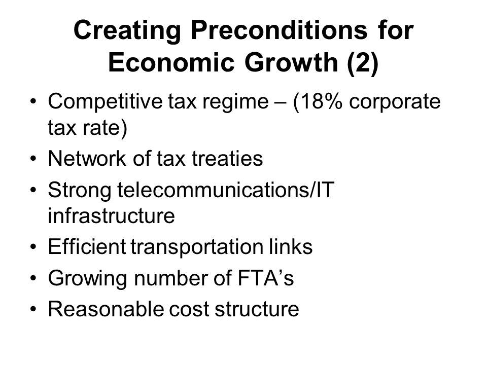 Creating Preconditions for Economic Growth (2) Competitive tax regime – (18% corporate tax rate) Network of tax treaties Strong telecommunications/IT infrastructure Efficient transportation links Growing number of FTA's Reasonable cost structure