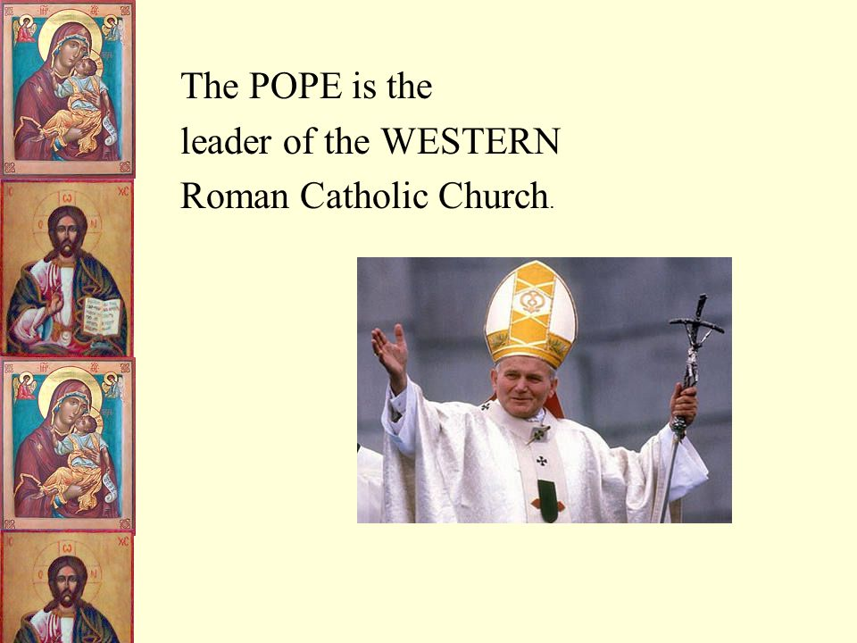The West - Roman Catholic Church Mass was in Latin Pope was Supreme head of Church in the West - above any political ruler Priests could NOT marry Religious icons of martyrs and saints to be respected Only Pope and Bishops could interpret the scriptures.