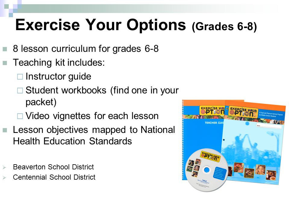 Exercise Your Options (Grades 6-8) 8 lesson curriculum for grades 6-8 Teaching kit includes:  Instructor guide  Student workbooks (find one in your packet)  Video vignettes for each lesson Lesson objectives mapped to National Health Education Standards  Beaverton School District  Centennial School District