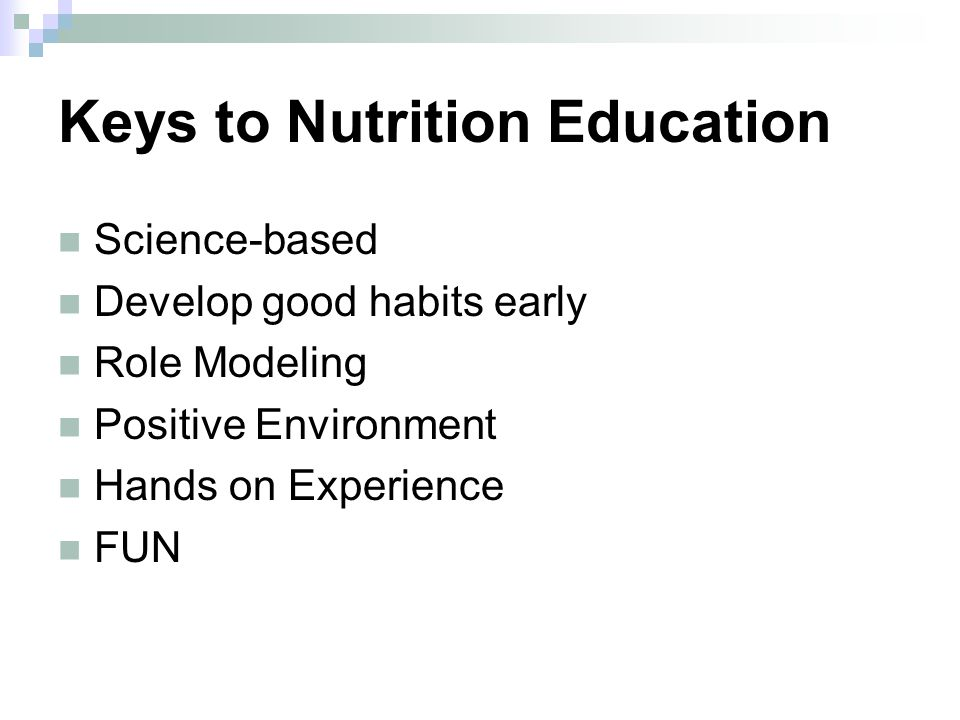 Keys to Nutrition Education Science-based Develop good habits early Role Modeling Positive Environment Hands on Experience FUN