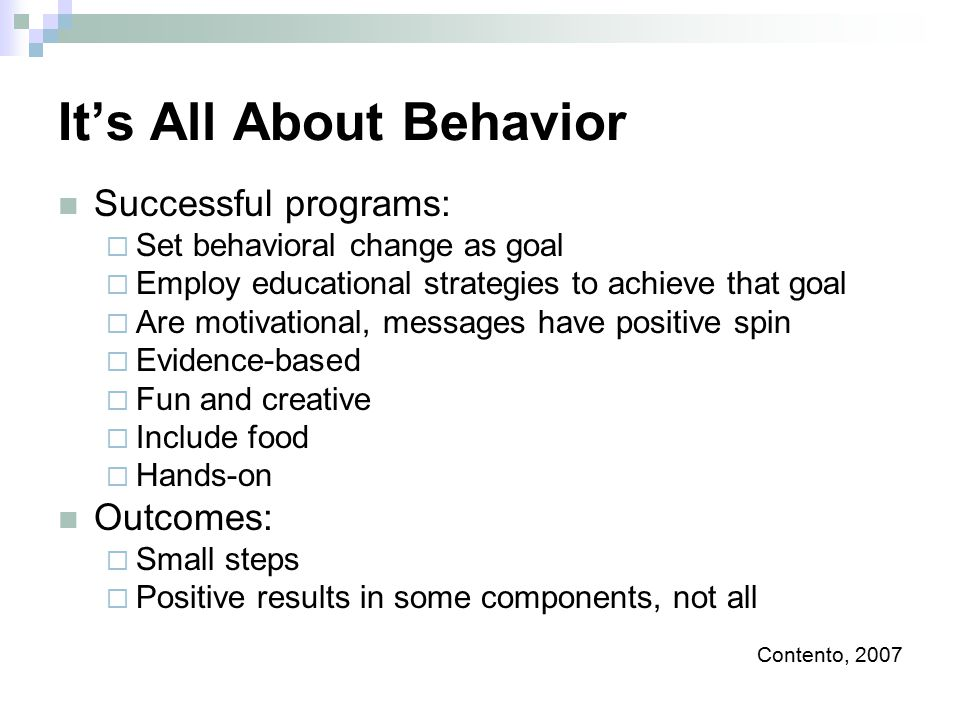 It's All About Behavior Successful programs:  Set behavioral change as goal  Employ educational strategies to achieve that goal  Are motivational, messages have positive spin  Evidence-based  Fun and creative  Include food  Hands-on Outcomes:  Small steps  Positive results in some components, not all Contento, 2007