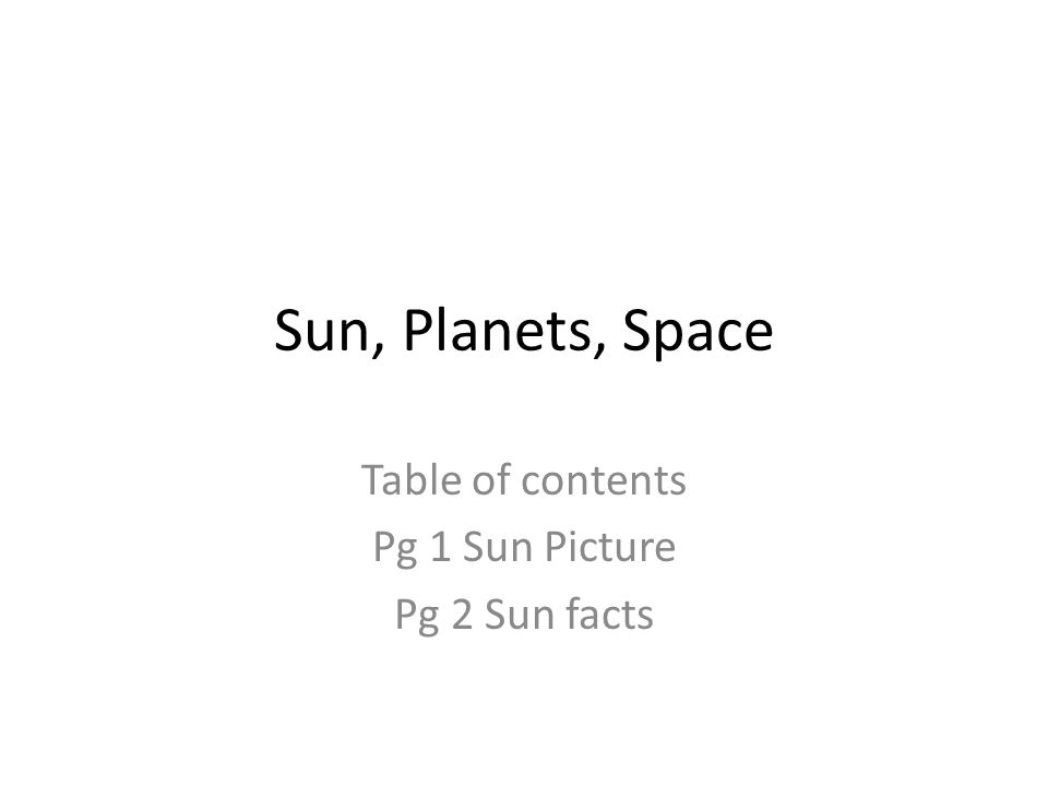 Sun, Planets, Space Table of contents Pg 1 Sun Picture Pg 2 Sun facts