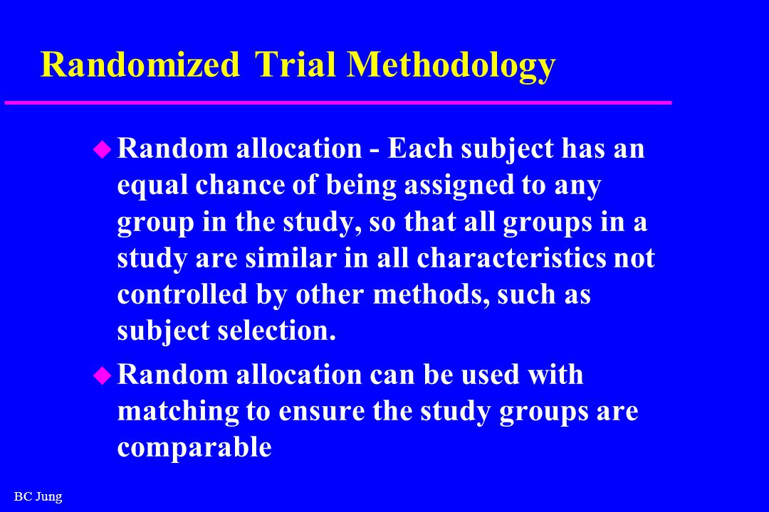 BC Jung Randomized Trial Methodology u Random allocation - Each subject has an equal chance of being assigned to any group in the study, so that all groups in a study are similar in all characteristics not controlled by other methods, such as subject selection.