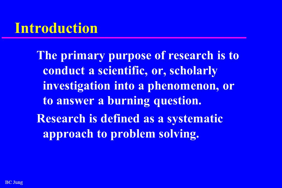 BC Jung Introduction The primary purpose of research is to conduct a scientific, or, scholarly investigation into a phenomenon, or to answer a burning question.