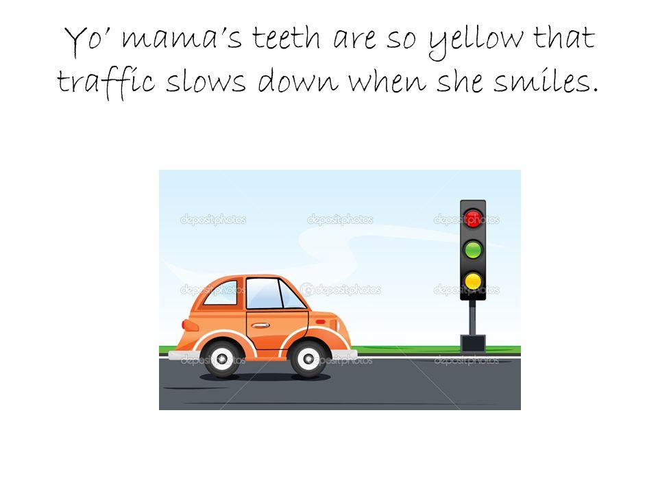 2 Yo Mamas Teeth Are So Yellow That Traffic Slows Down When She Smiles