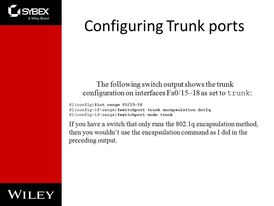 Configuring Trunk ports The following switch output shows the trunk configuration on interfaces Fa0/15–18 as set to trunk : S1(config)#int range f0/15-18 S1(config-if-range)#switchport trunk encapsulation dot1q S1(config-if-range)#switchport mode trunk If you have a switch that only runs the 802.1q encapsulation method, then you wouldn't use the encapsulation command as I did in the preceding output.