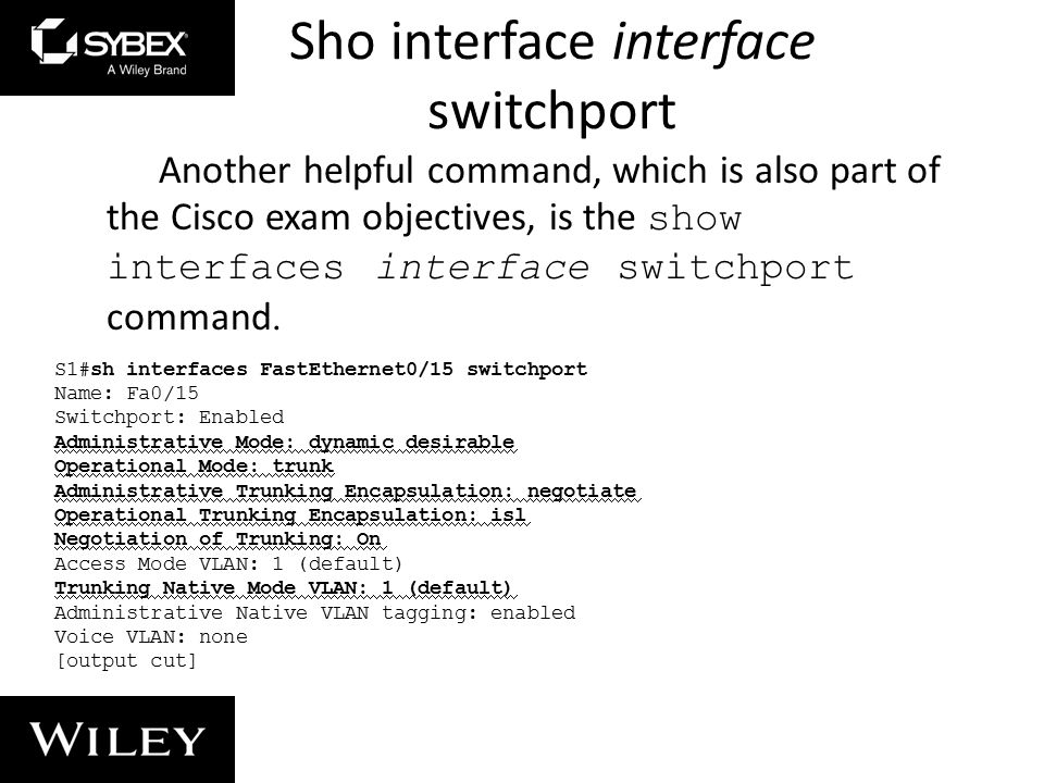 Sho interface interface switchport Another helpful command, which is also part of the Cisco exam objectives, is the show interfaces interface switchport command.