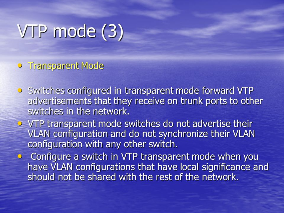 VTP mode (3) Transparent Mode Transparent Mode Switches configured in transparent mode forward VTP advertisements that they receive on trunk ports to other switches in the network.