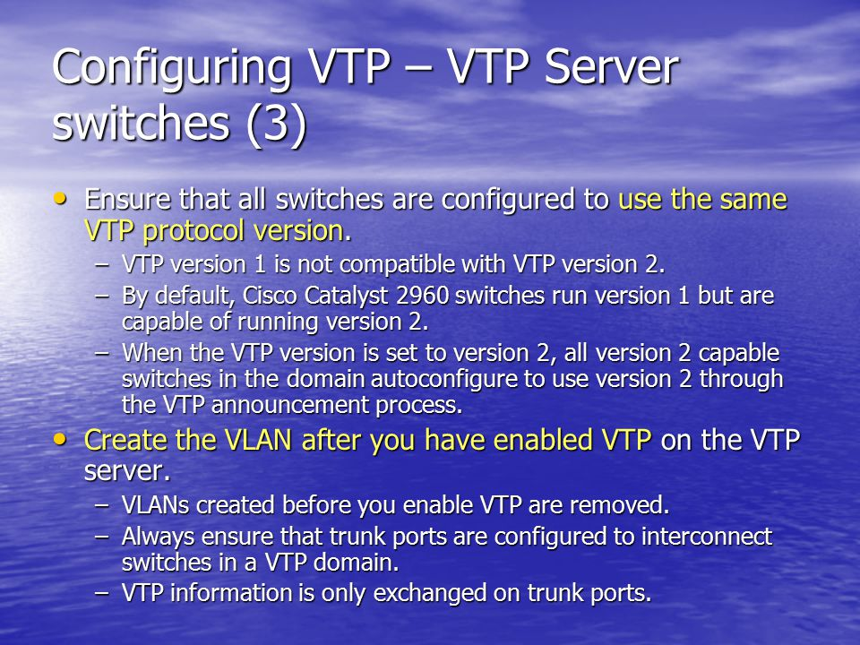 Configuring VTP – VTP Server switches (3) Ensure that all switches are configured to use the same VTP protocol version.