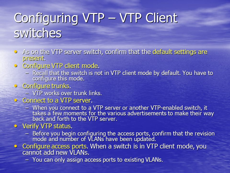 Configuring VTP – VTP Client switches As on the VTP server switch, confirm that the default settings are present.