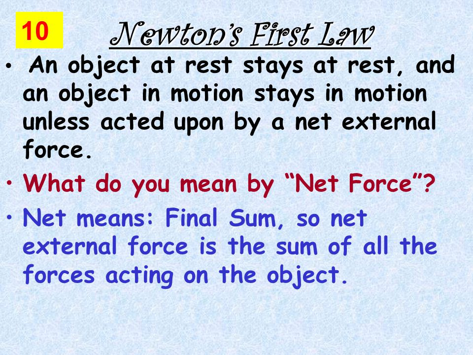 An object at rest stays at rest, and an object in motion stays in motion unless acted upon by a net external force.