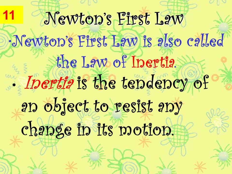 Newton's First Law Inertia is the tendency of an object to resist any change in its motion.