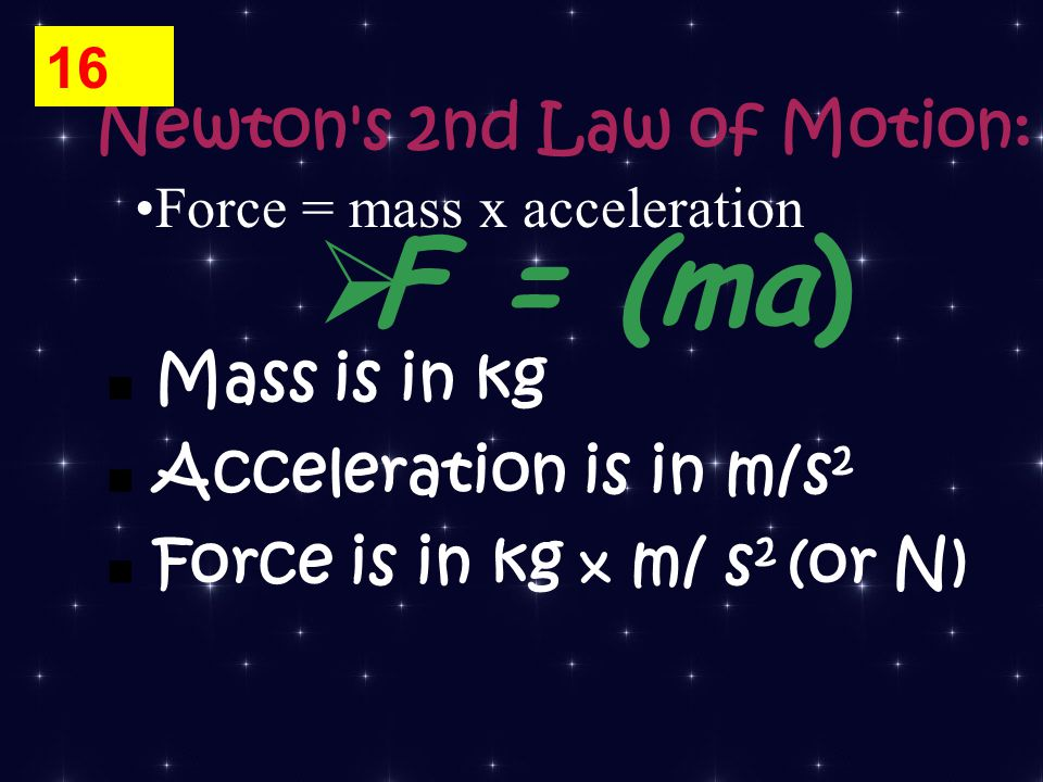 Force = mass x acceleration Newton s 2nd Law of Motion: Mass is in kg Acceleration is in m/s 2 Force is in kg x m/ s 2 (or N)  F = (ma) 16