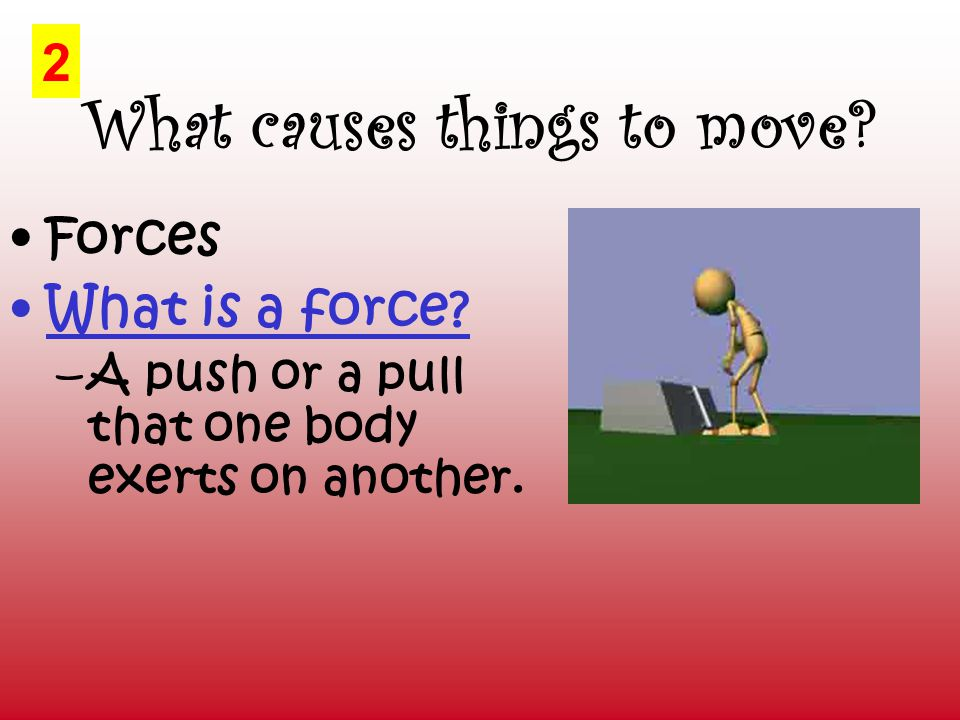 What causes things to move. Forces What is a force.