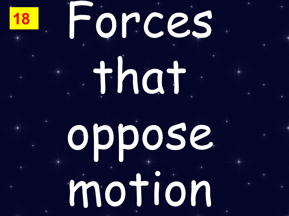Forces that oppose motion 18