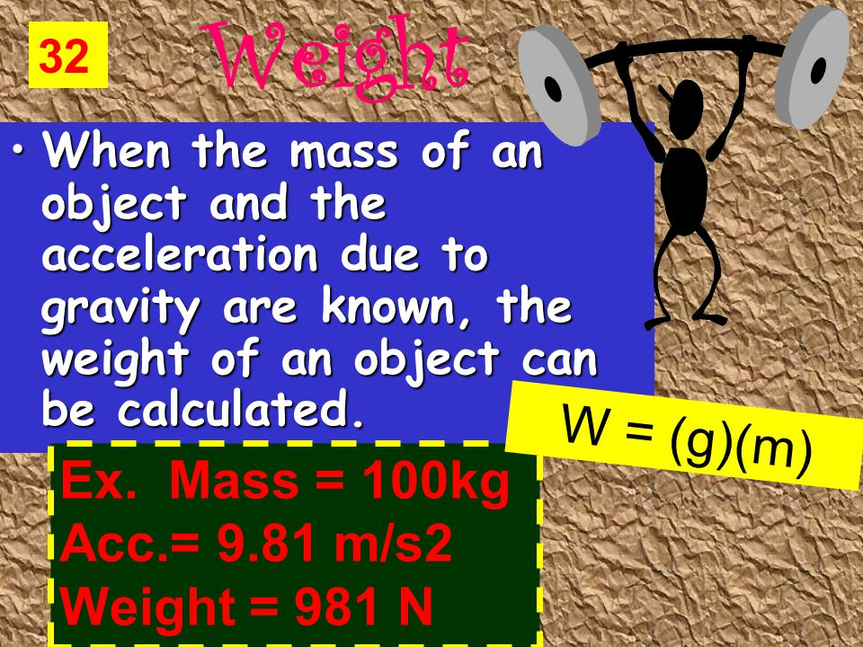 Weight When the mass of an object and the acceleration due to gravity are known, the weight of an object can be calculated.