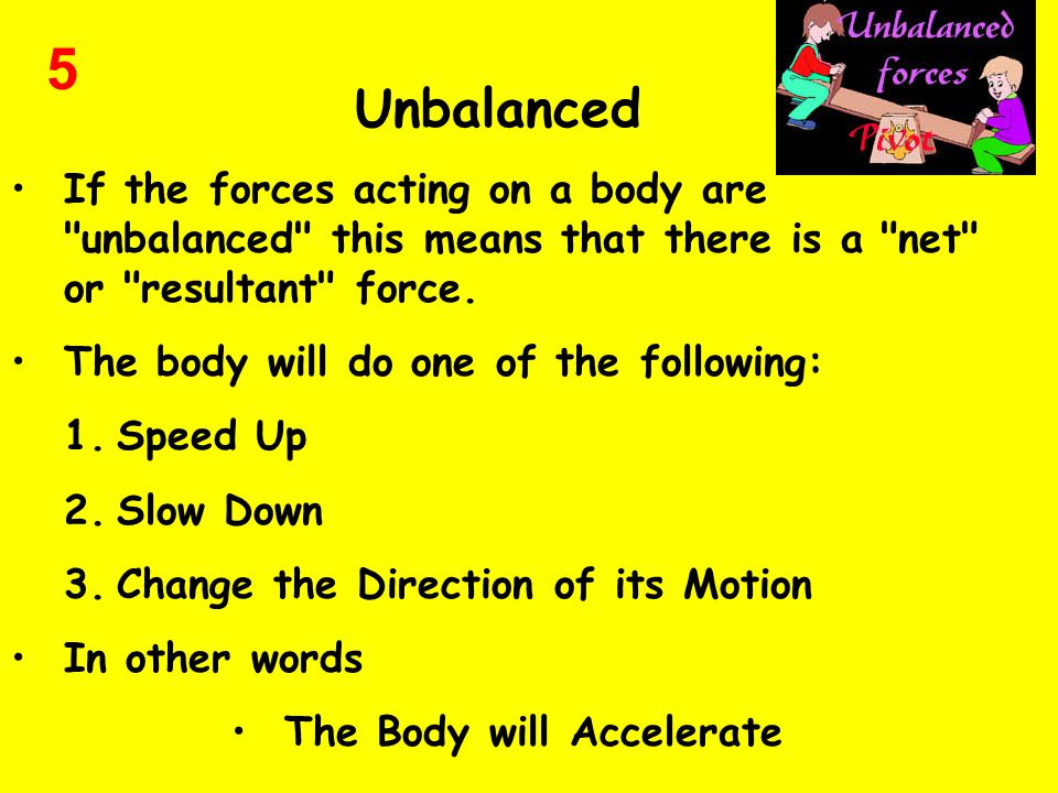 Unbalanced If the forces acting on a body are unbalanced this means that there is a net or resultant force.