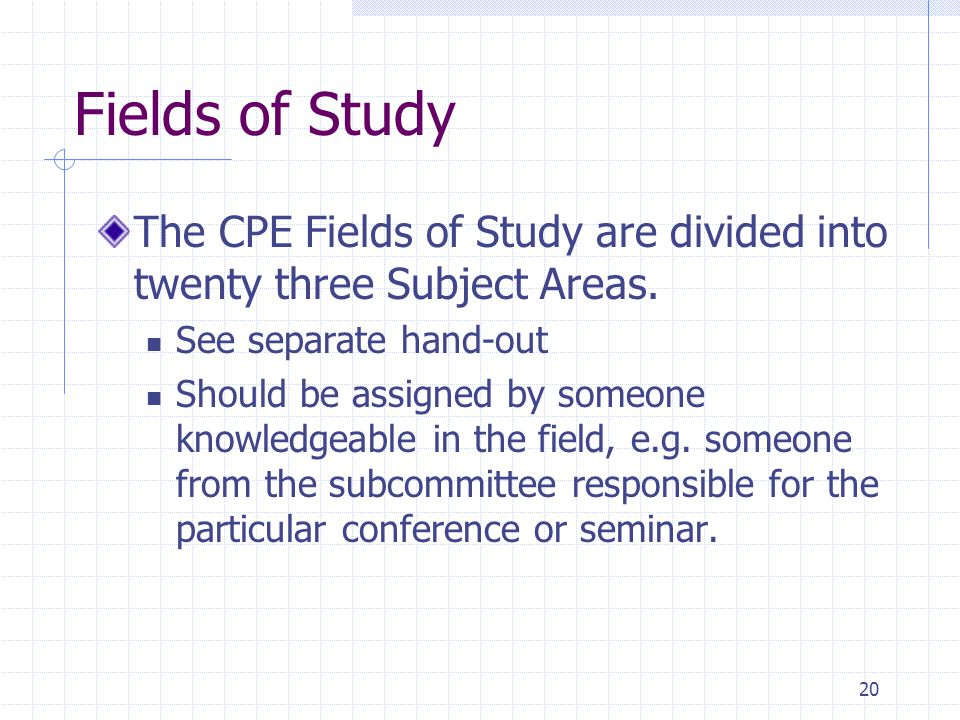 20 Fields of Study The CPE Fields of Study are divided into twenty three Subject Areas.