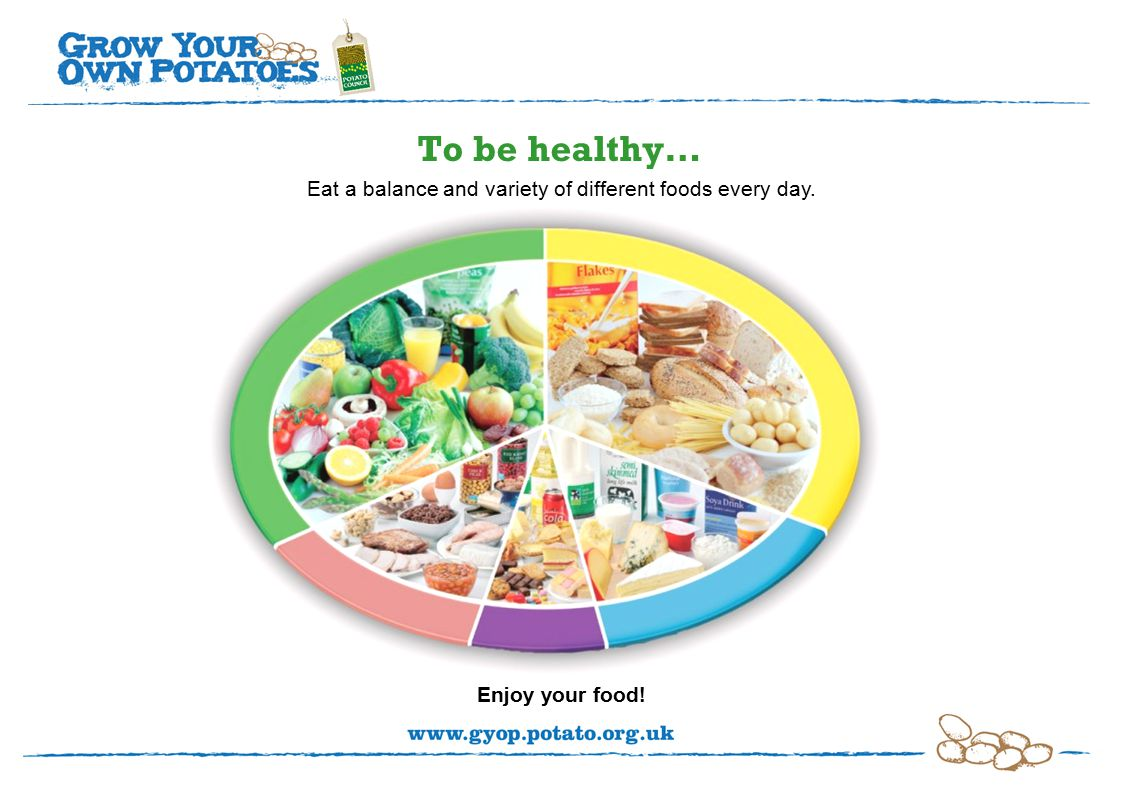 To be healthy… Eat a balance and variety of different foods every day. Enjoy your food!