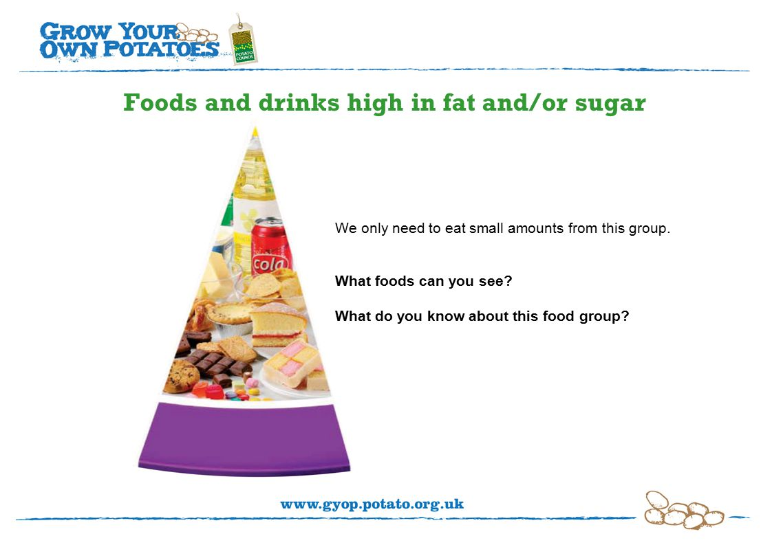 Foods and drinks high in fat and/or sugar We only need to eat small amounts from this group.