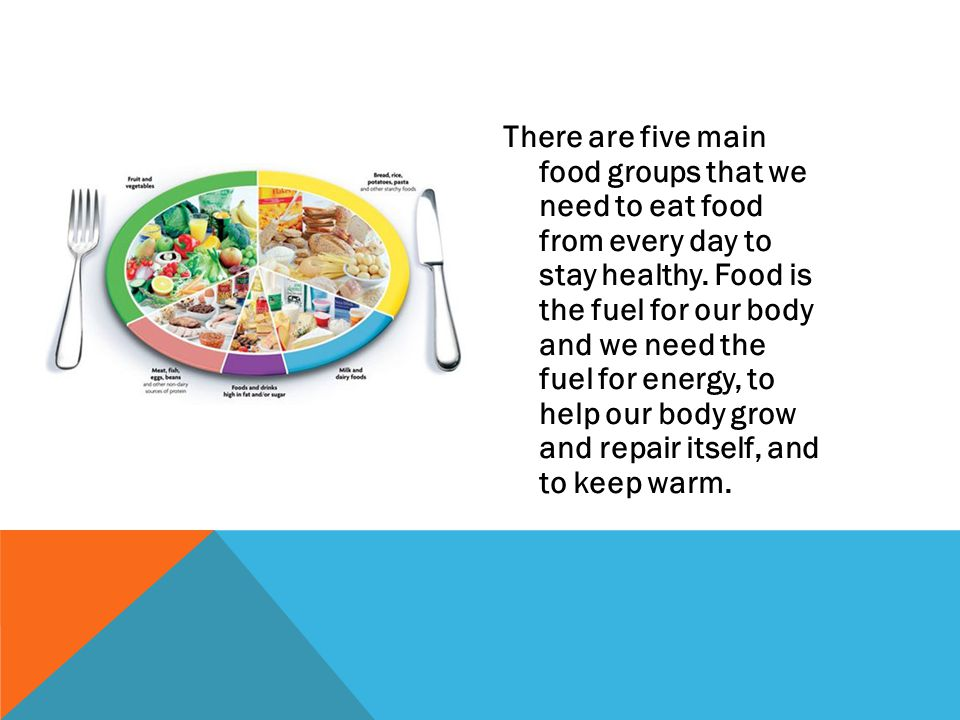 There are five main food groups that we need to eat food from every day to stay healthy.