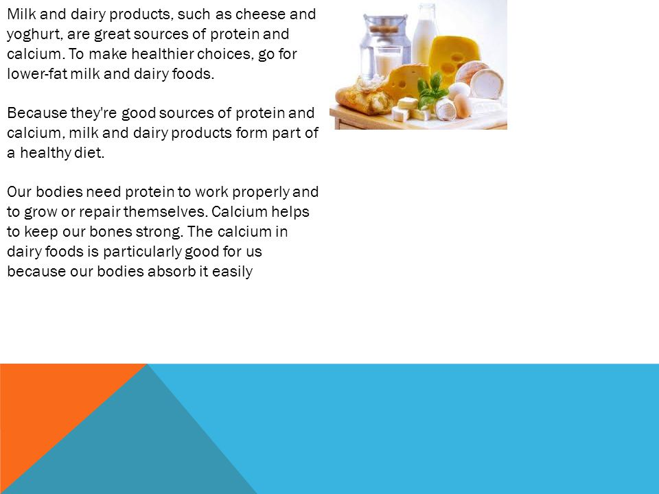 Milk and dairy products, such as cheese and yoghurt, are great sources of protein and calcium.