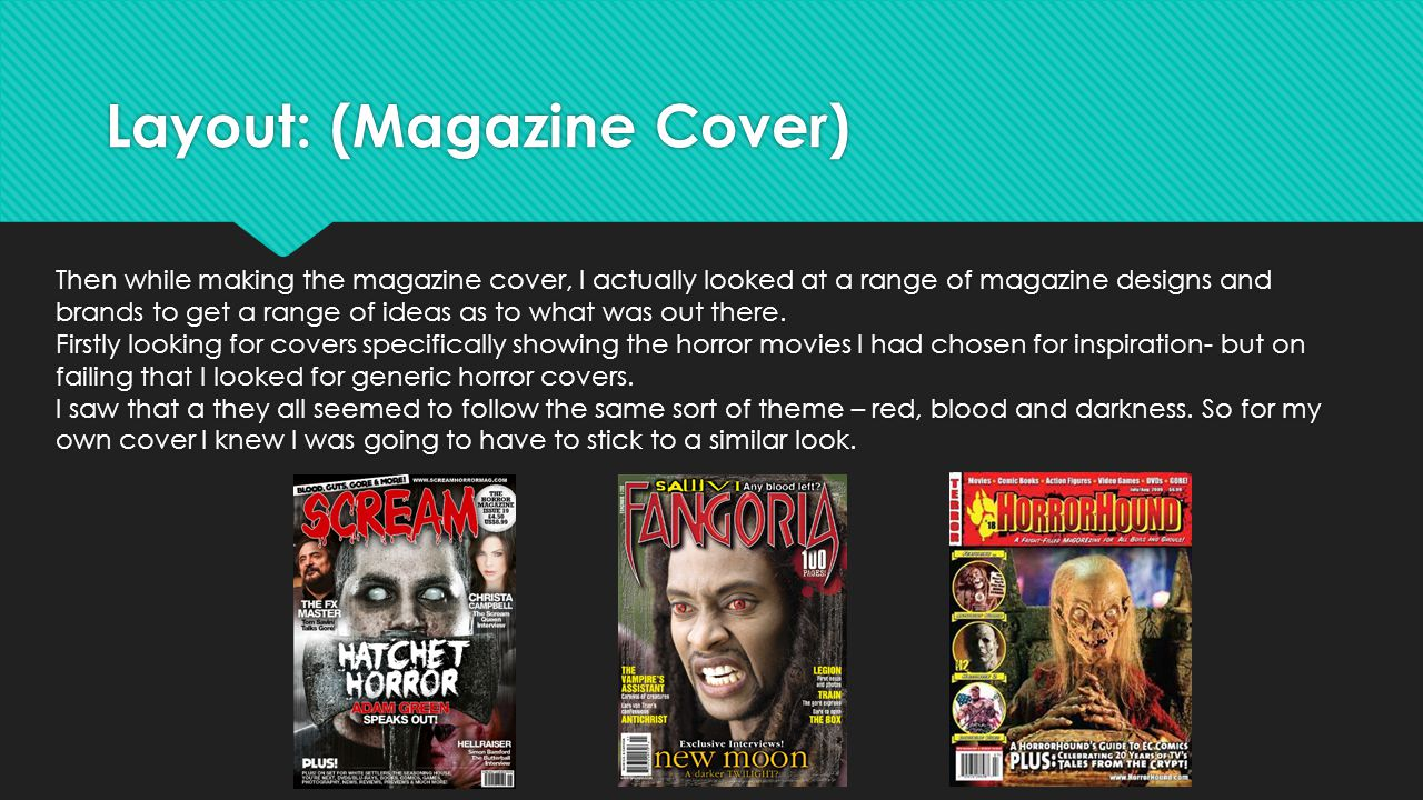 Layout: (Magazine Cover) Then while making the magazine cover, I actually looked at a range of magazine designs and brands to get a range of ideas as to what was out there.