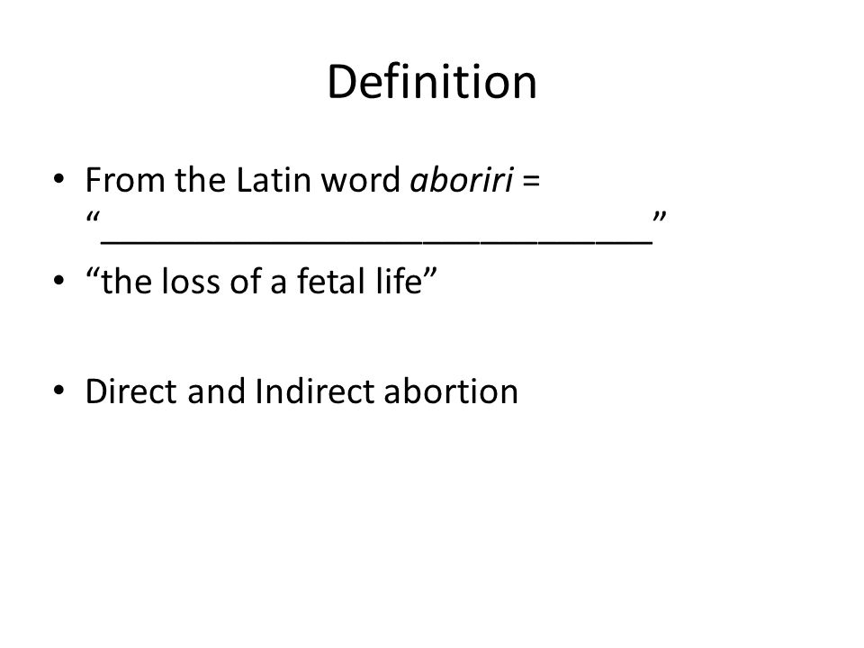 """Abortion. Definition From the Latin word aboriri = """" """" """"the loss of a fetal  life"""" Direct and Indirect abortion. - ppt download"""