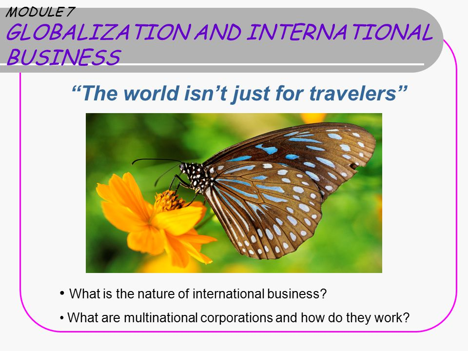 MODULE 7 GLOBALIZATION AND INTERNATIONAL BUSINESS The world isn't just for travelers What is the nature of international business.