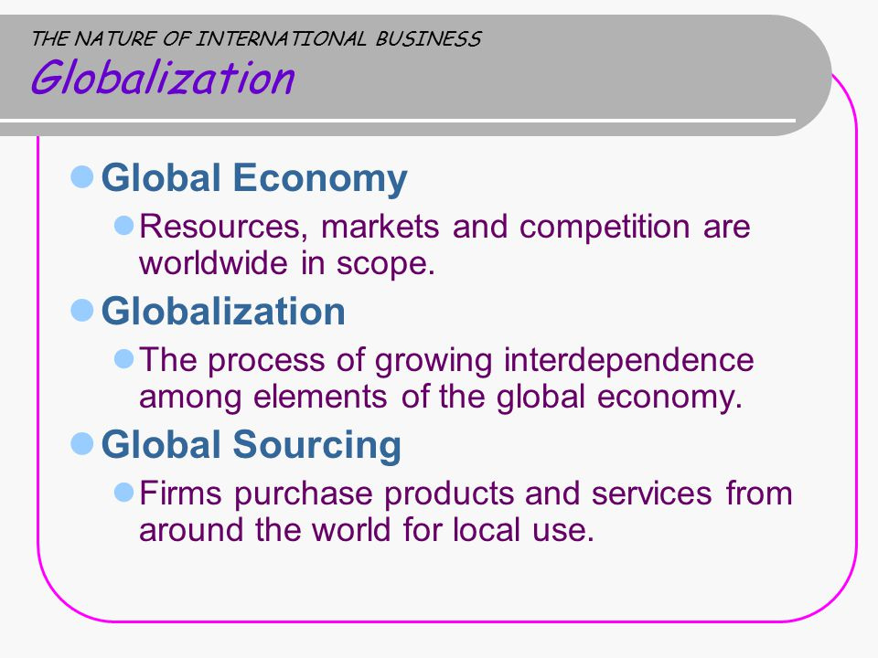THE NATURE OF INTERNATIONAL BUSINESS Globalization Global Economy Resources, markets and competition are worldwide in scope.