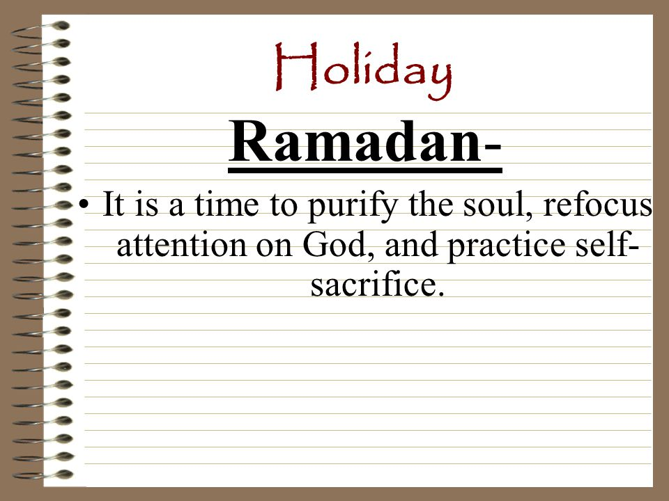 Holiday Ramadan-holiday that lasts for a month Do not eat food or drink (fast) while the sun is out.