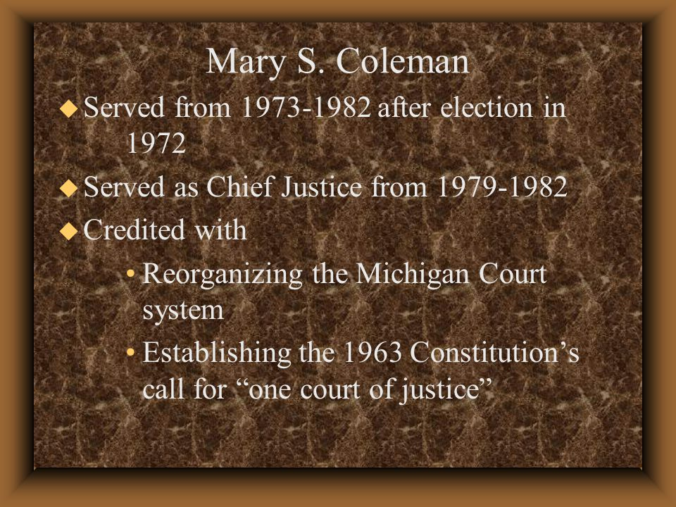 u Served from after election in 1972 u Served as Chief Justice from u Credited with Reorganizing the Michigan Court system Establishing the 1963 Constitution's call for one court of justice Mary S.