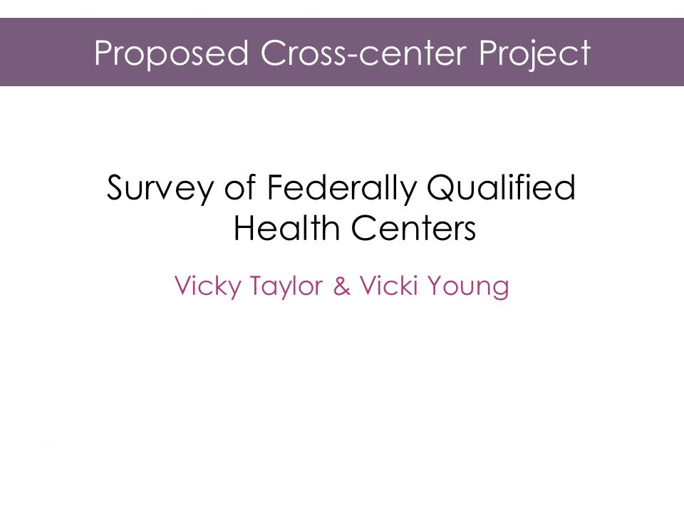 Proposed Cross-center Project Survey of Federally Qualified Health Centers Vicky Taylor & Vicki Young