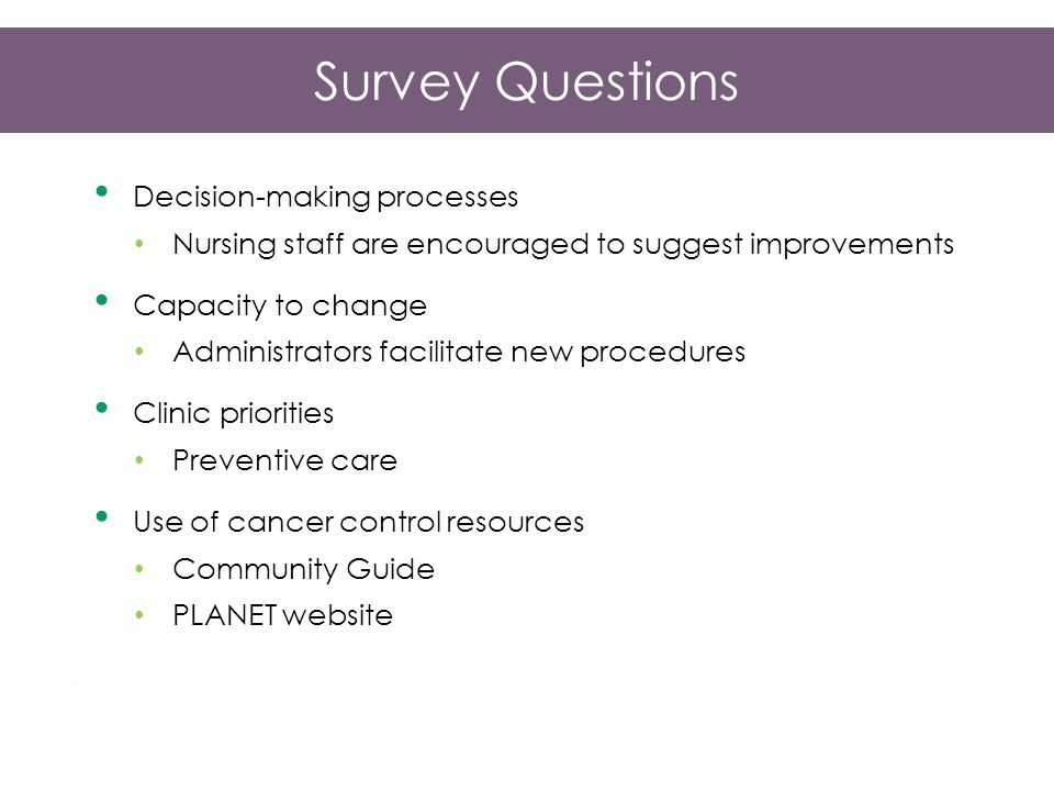 Survey Questions Decision-making processes Nursing staff are encouraged to suggest improvements Capacity to change Administrators facilitate new procedures Clinic priorities Preventive care Use of cancer control resources Community Guide PLANET website