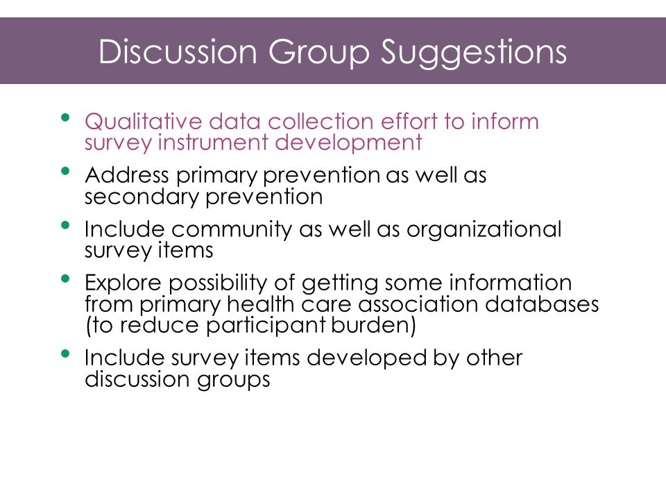 Discussion Group Suggestions Qualitative data collection effort to inform survey instrument development Address primary prevention as well as secondary prevention Include community as well as organizational survey items Explore possibility of getting some information from primary health care association databases (to reduce participant burden) Include survey items developed by other discussion groups
