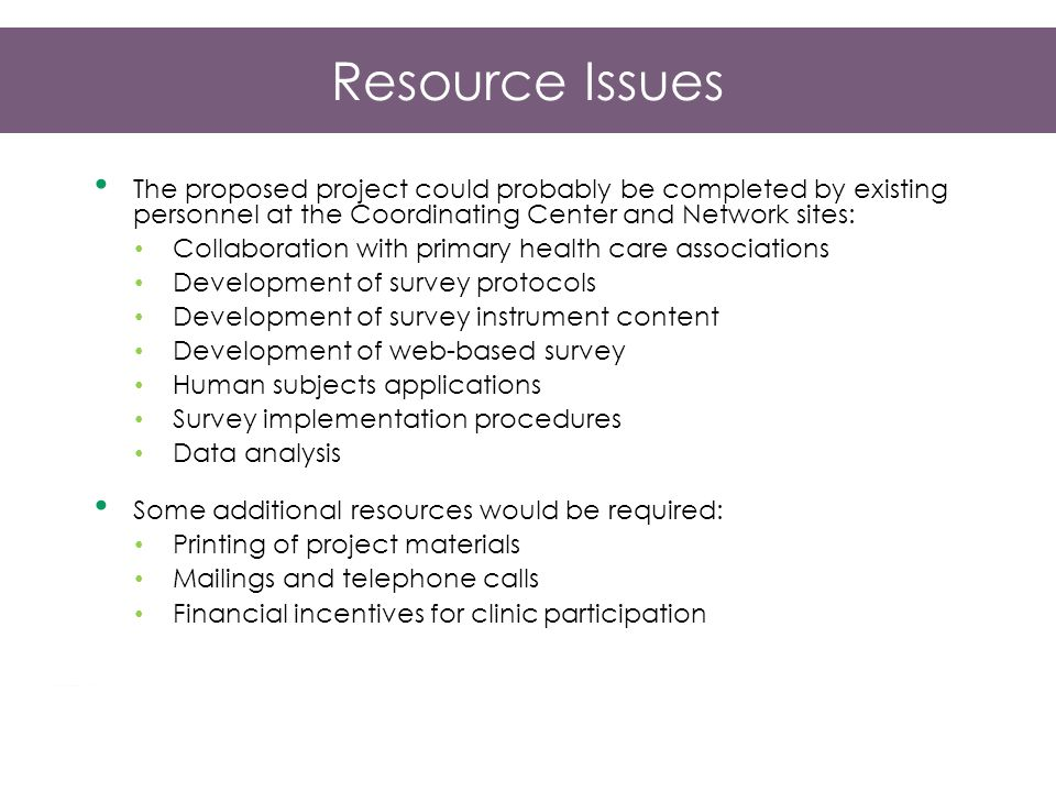 Resource Issues The proposed project could probably be completed by existing personnel at the Coordinating Center and Network sites: Collaboration with primary health care associations Development of survey protocols Development of survey instrument content Development of web-based survey Human subjects applications Survey implementation procedures Data analysis Some additional resources would be required: Printing of project materials Mailings and telephone calls Financial incentives for clinic participation