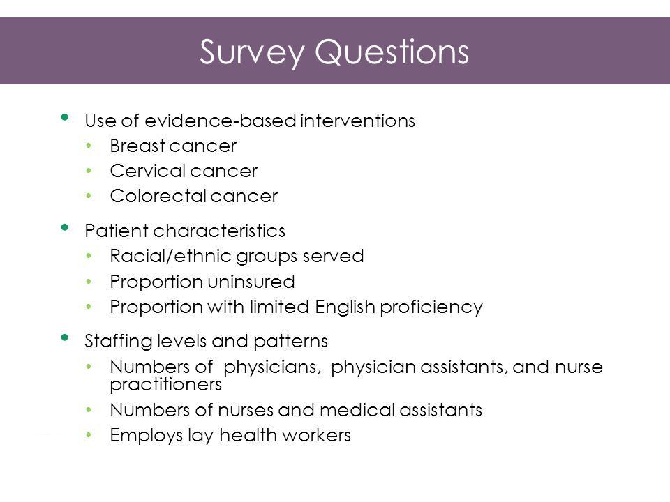 Survey Questions Use of evidence-based interventions Breast cancer Cervical cancer Colorectal cancer Patient characteristics Racial/ethnic groups served Proportion uninsured Proportion with limited English proficiency Staffing levels and patterns Numbers of physicians, physician assistants, and nurse practitioners Numbers of nurses and medical assistants Employs lay health workers