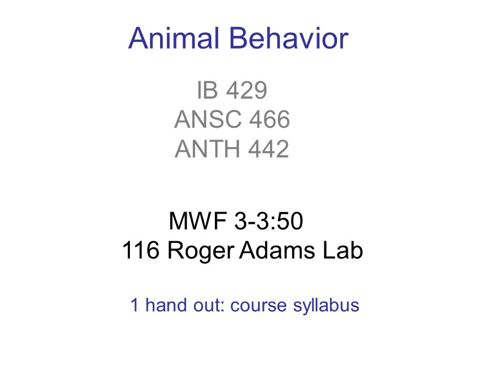 IB 429 ANSC 466 ANTH 442 Animal Behavior MWF 3-3: Roger Adams Lab 1 hand out: course syllabus