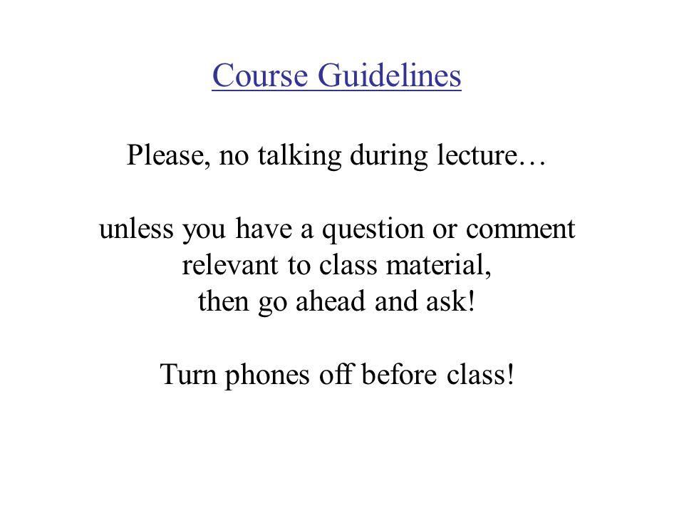 Course Guidelines Please, no talking during lecture… unless you have a question or comment relevant to class material, then go ahead and ask.